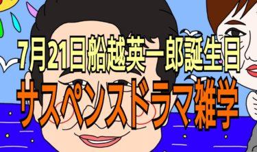 7月21日★船越英一郎誕生日★サスペンスドラマ雑学
